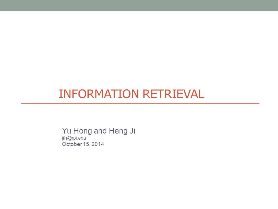 INFORMATION RETRIEVAL Yu Hong and Heng Ji jih@rpi.edu October 15, 2014
