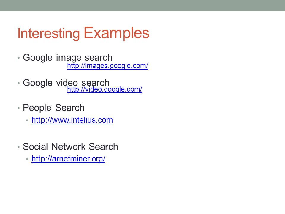 Interesting Examples Google image search Google video search People Search http://www.intelius.com Social Network Search http://arnetminer.org/ http:/