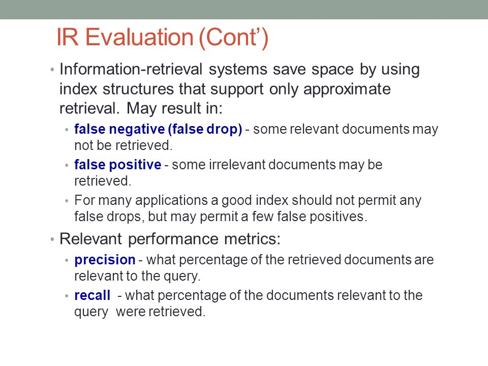 IR Evaluation (Cont') Information-retrieval systems save space by using index structures that support only approximate retrieval. May result in: false
