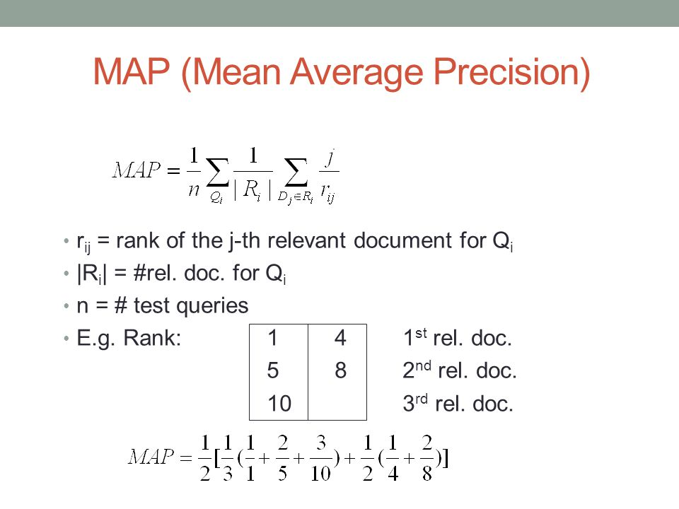 MAP (Mean Average Precision) r ij = rank of the j-th relevant document for Q i |R i | = #rel. doc. for Q i n = # test queries E.g. Rank:141 st rel. do