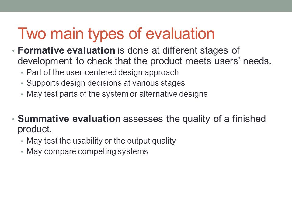 Two main types of evaluation Formative evaluation is done at different stages of development to check that the product meets users' needs. Part of the
