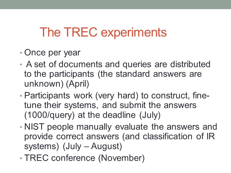 The TREC experiments Once per year A set of documents and queries are distributed to the participants (the standard answers are unknown) (April) Parti