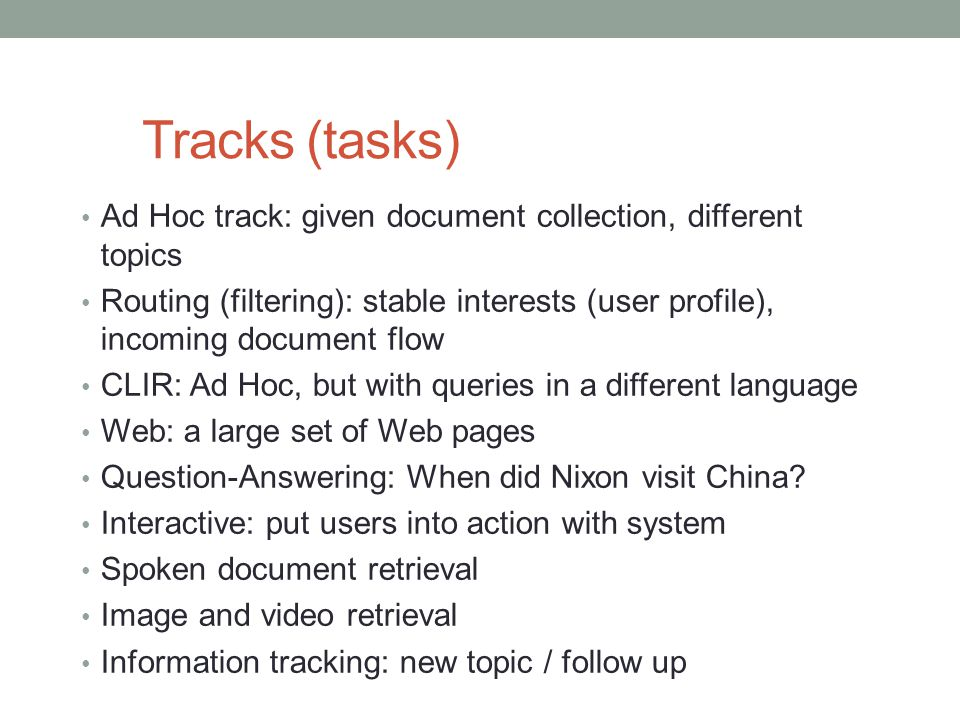 Tracks (tasks) Ad Hoc track: given document collection, different topics Routing (filtering): stable interests (user profile), incoming document flow