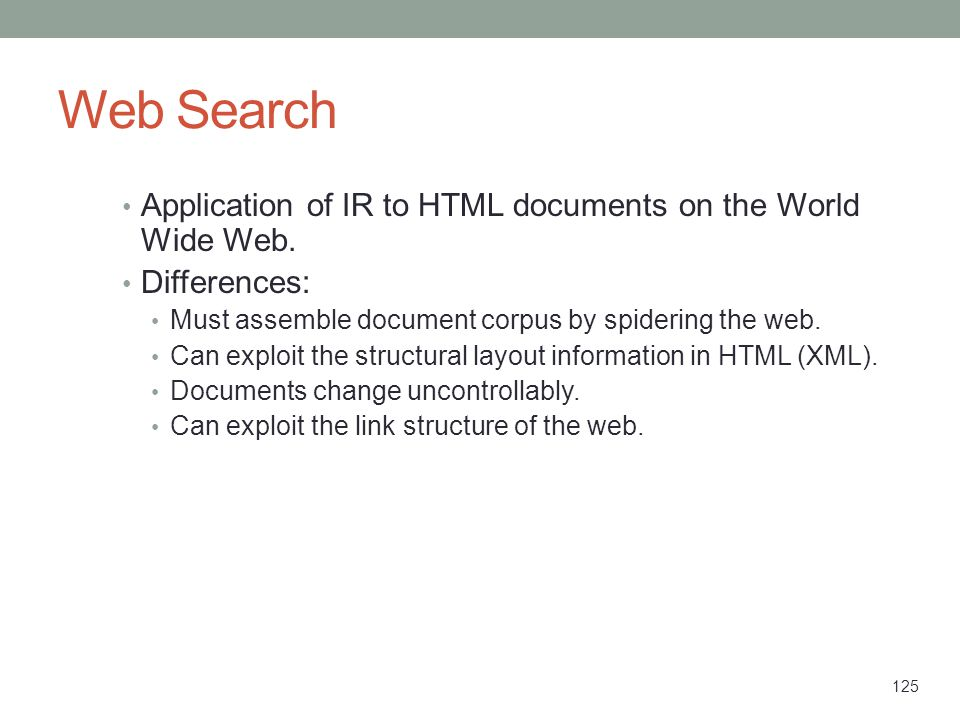125 Web Search Application of IR to HTML documents on the World Wide Web. Differences: Must assemble document corpus by spidering the web. Can exploit