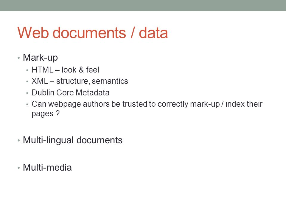 Web documents / data Mark-up HTML – look & feel XML – structure, semantics Dublin Core Metadata Can webpage authors be trusted to correctly mark-up /