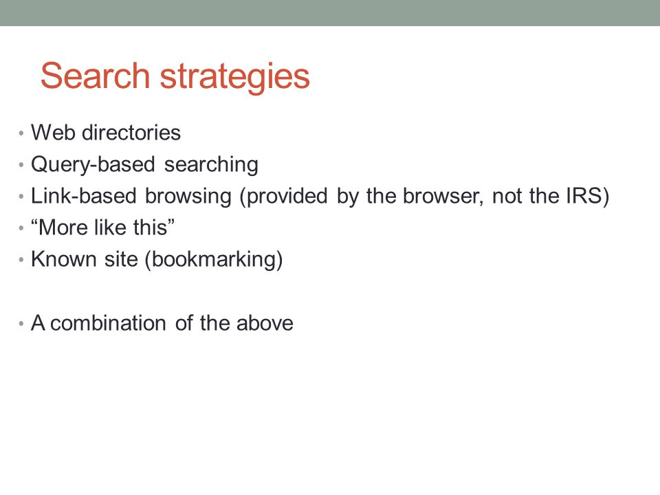 "Search strategies Web directories Query-based searching Link-based browsing (provided by the browser, not the IRS) ""More like this"" Known site (bookma"
