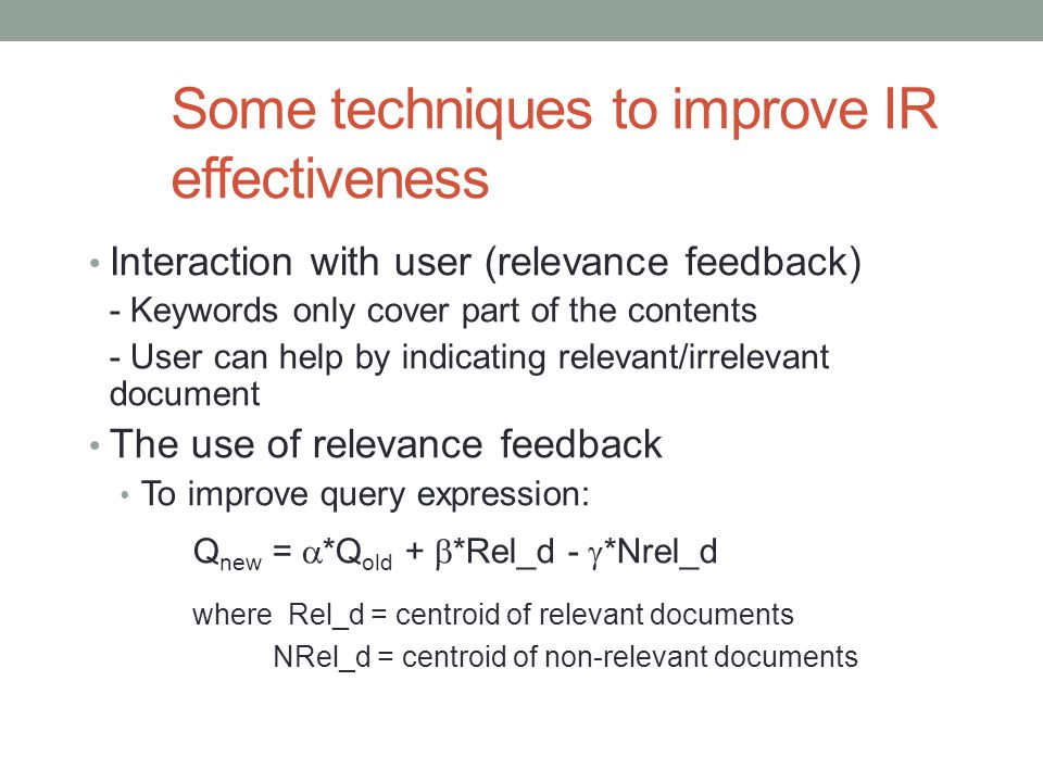 Some techniques to improve IR effectiveness Interaction with user (relevance feedback) - Keywords only cover part of the contents - User can help by i