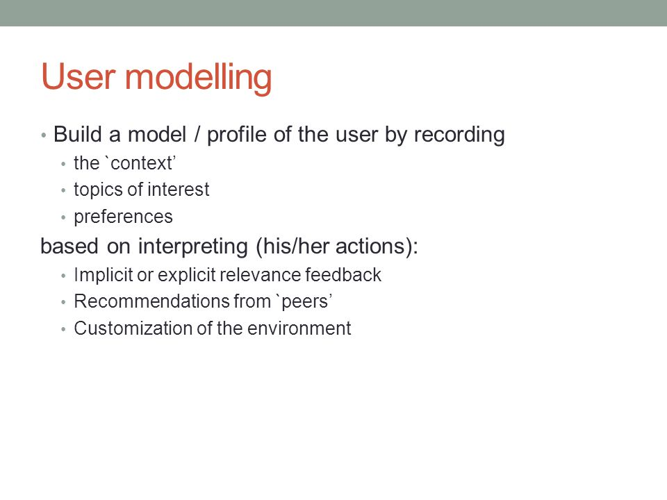 User modelling Build a model / profile of the user by recording the `context' topics of interest preferences based on interpreting (his/her actions):
