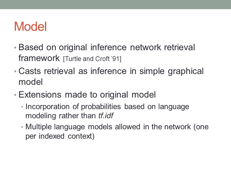 Model Based on original inference network retrieval framework [Turtle and Croft '91] Casts retrieval as inference in simple graphical model Extensions