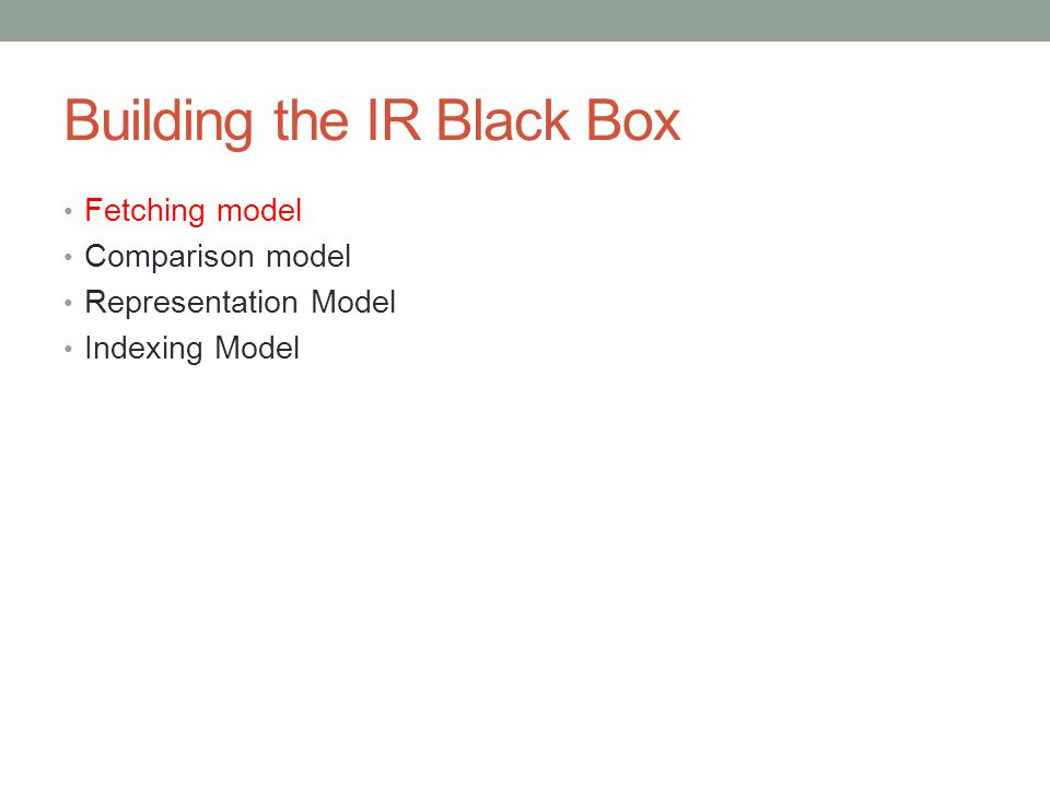 Building the IR Black Box Fetching model Comparison model Representation Model Indexing Model