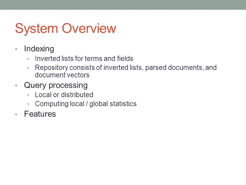 System Overview Indexing Inverted lists for terms and fields Repository consists of inverted lists, parsed documents, and document vectors Query proce