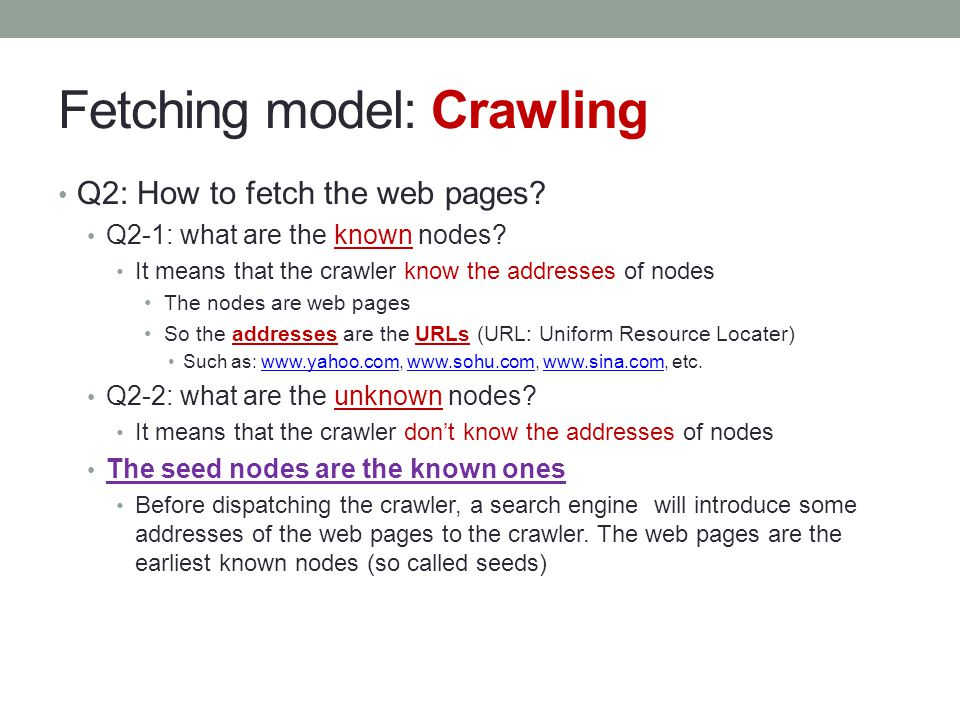Fetching model: Crawling Q2: How to fetch the web pages? Q2-1: what are the known nodes? It means that the crawler know the addresses of nodes The nod