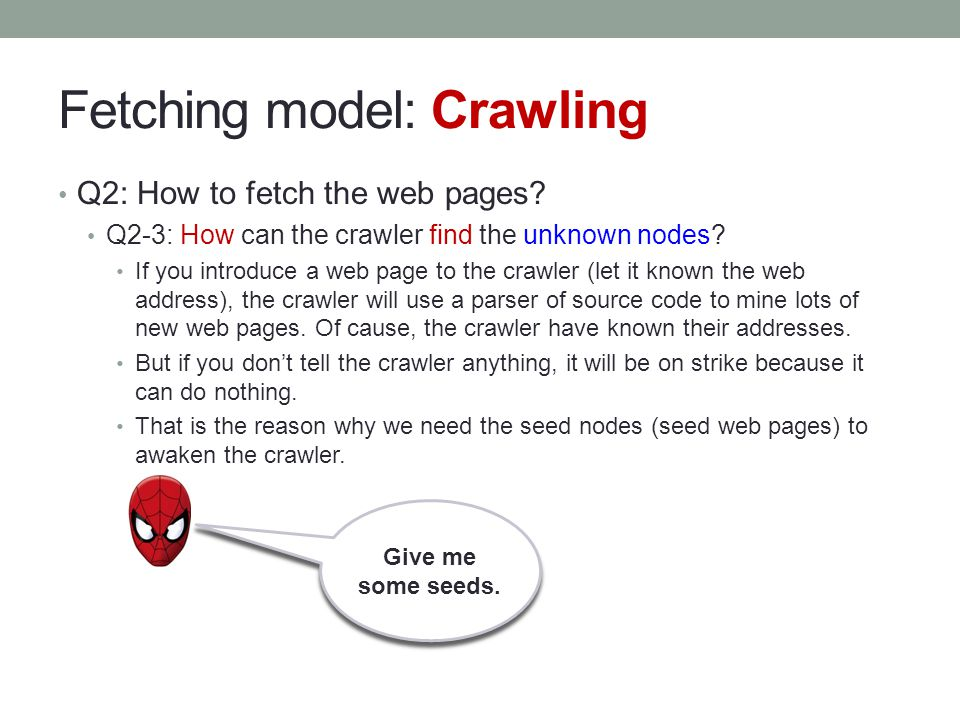 Fetching model: Crawling Q2: How to fetch the web pages? Q2-3: How can the crawler find the unknown nodes? If you introduce a web page to the crawler