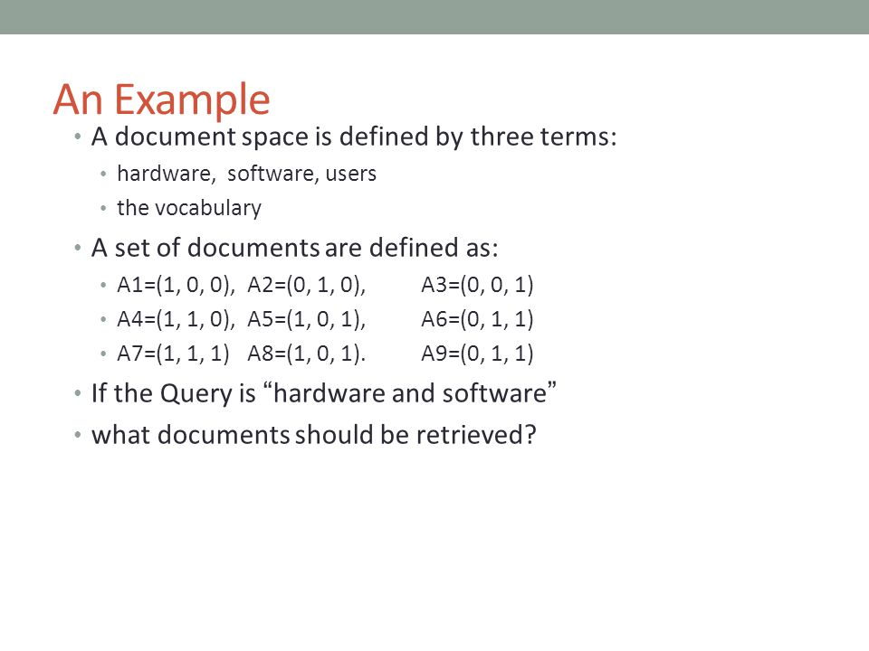 An Example A document space is defined by three terms: hardware, software, users the vocabulary A set of documents are defined as: A1=(1, 0, 0),A2=(0,
