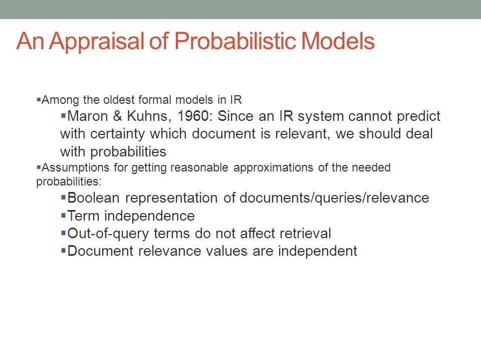 An Appraisal of Probabilistic Models  Among the oldest formal models in IR  Maron & Kuhns, 1960: Since an IR system cannot predict with certainty wh