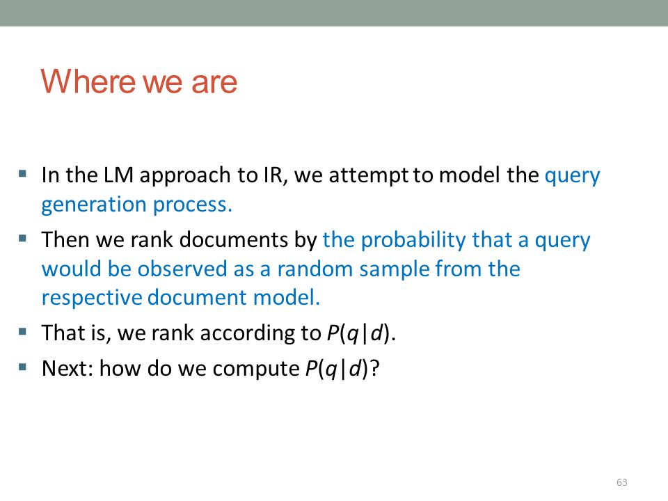 63 Where we are  In the LM approach to IR, we attempt to model the query generation process.  Then we rank documents by the probability that a query