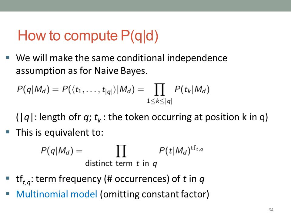 64 How to compute P(q|d)  We will make the same conditional independence assumption as for Naive Bayes. (|q|: length ofr q; t k : the token occurring