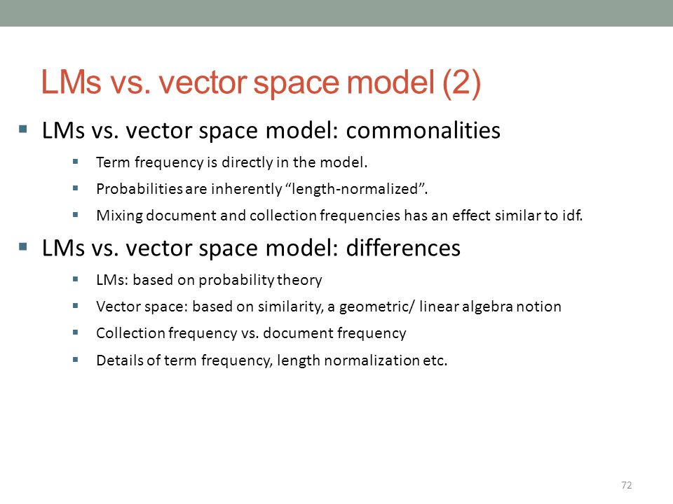 72 LMs vs. vector space model (2)  LMs vs. vector space model: commonalities  Term frequency is directly in the model.  Probabilities are inherentl