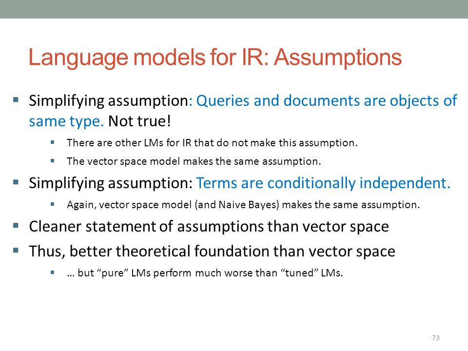 73 Language models for IR: Assumptions  Simplifying assumption: Queries and documents are objects of same type. Not true!  There are other LMs for I