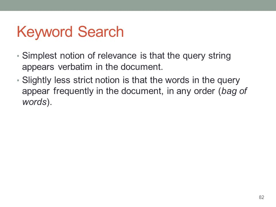 82 Keyword Search Simplest notion of relevance is that the query string appears verbatim in the document. Slightly less strict notion is that the word