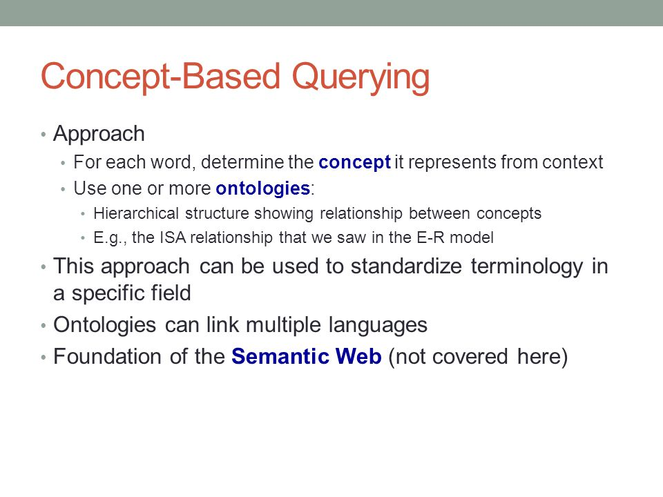 Concept-Based Querying Approach For each word, determine the concept it represents from context Use one or more ontologies: Hierarchical structure sho