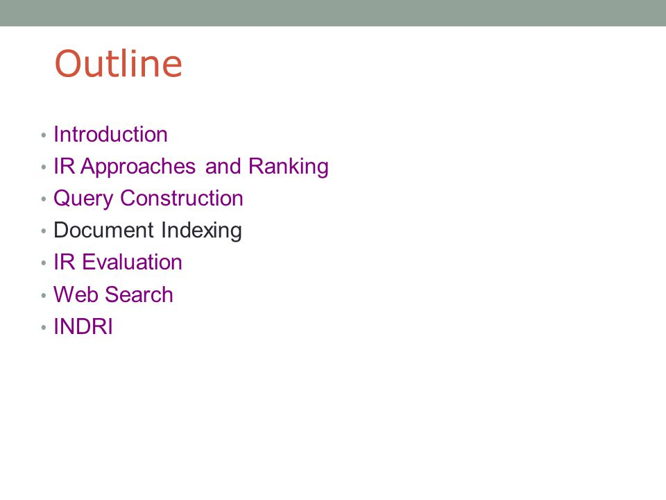 Outline Introduction IR Approaches and Ranking Query Construction Document Indexing IR Evaluation Web Search INDRI