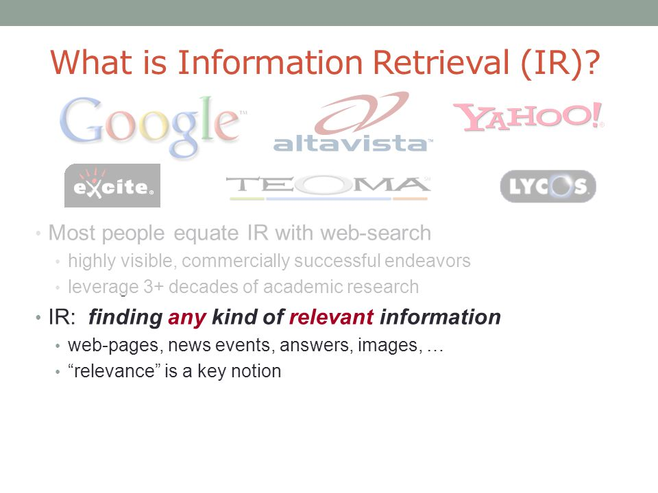 What is Information Retrieval (IR)? Most people equate IR with web-search highly visible, commercially successful endeavors leverage 3+ decades of aca