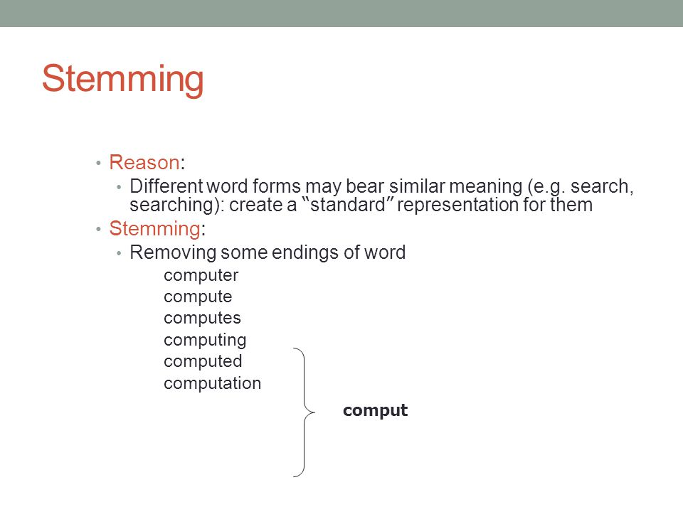 "Stemming Reason: Different word forms may bear similar meaning (e.g. search, searching): create a "" standard "" representation for them Stemming: Remov"
