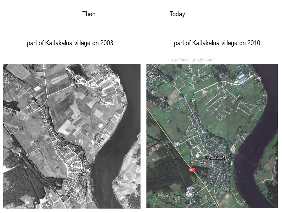 http://maps.google.com/ part of Katlakalna village on 2003 part of Katlakalna village on 2010 ThenToday