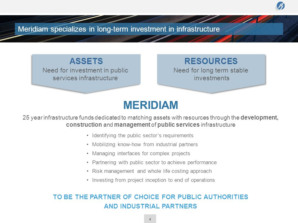 4 MERIDIAM 25 year infrastructure funds dedicated to matching assets with resources through the development, construction and management of public ser