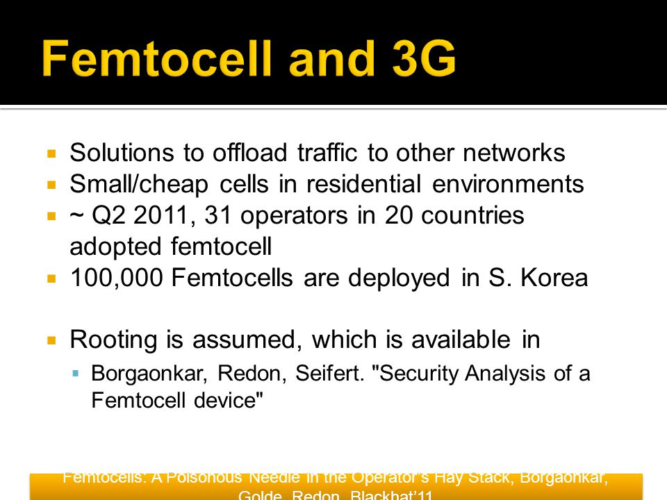  Solutions to offload traffic to other networks  Small/cheap cells in residential environments  ~ Q2 2011, 31 operators in 20 countries adopted femtocell  100,000 Femtocells are deployed in S.