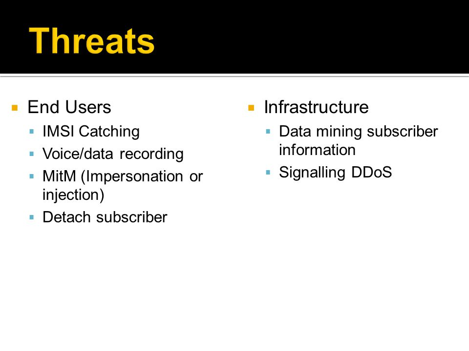  End Users  IMSI Catching  Voice/data recording  MitM (Impersonation or injection)  Detach subscriber  Infrastructure  Data mining subscriber information  Signalling DDoS
