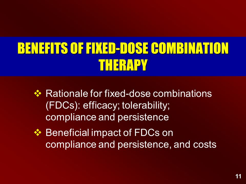 11 BENEFITS OF FIXED-DOSE COMBINATION THERAPY  Rationale for fixed-dose combinations (FDCs): efficacy; tolerability; compliance and persistence  Beneficial impact of FDCs on compliance and persistence, and costs