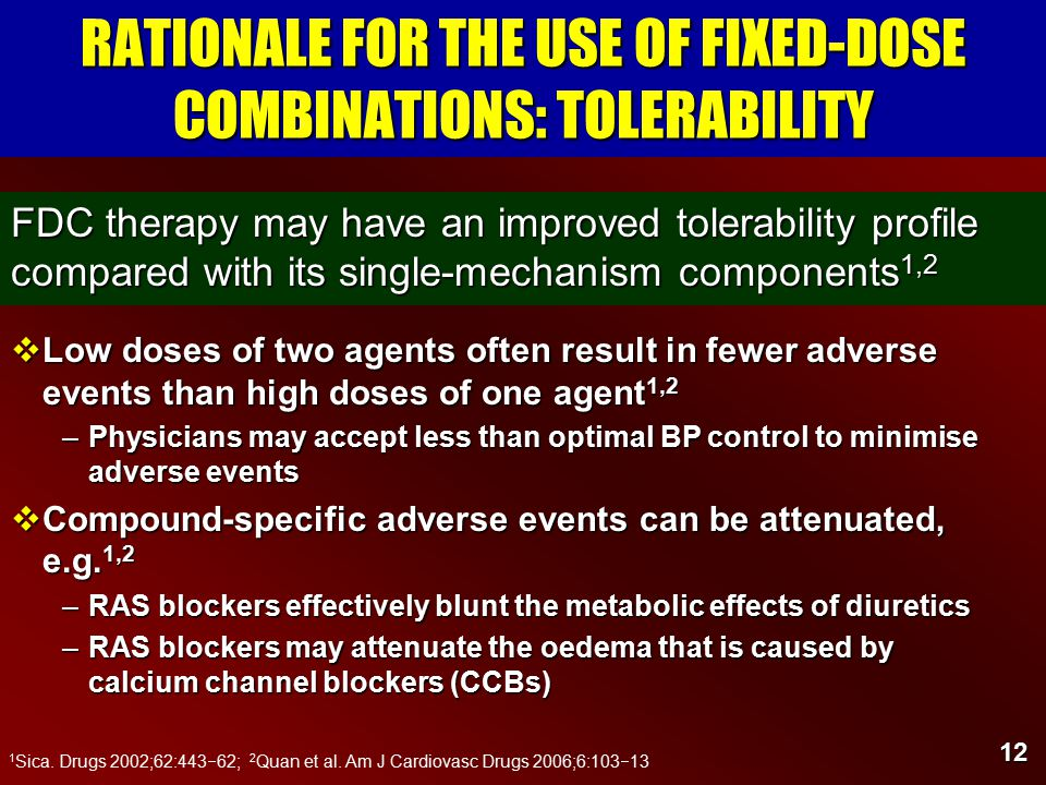 12 RATIONALE FOR THE USE OF FIXED-DOSE COMBINATIONS: TOLERABILITY  Low doses of two agents often result in fewer adverse events than high doses of one agent 1,2 –Physicians may accept less than optimal BP control to minimise adverse events  Compound-specific adverse events can be attenuated, e.g.