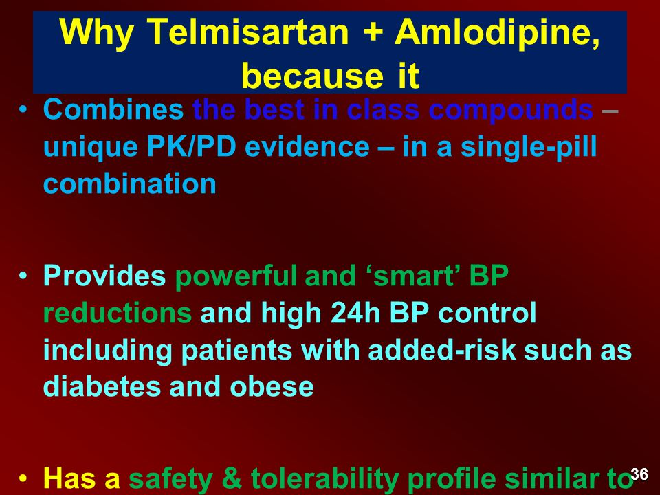 Why Telmisartan + Amlodipine, because it Combines the best in class compounds – unique PK/PD evidence – in a single-pill combination Provides powerful and 'smart' BP reductions and high 24h BP control including patients with added-risk such as diabetes and obese Has a safety & tolerability profile similar to placebo regardless of the Telmisartan dose being used (40 mg or 80 mg) and Telmisartan 80mg is the CV preventive dose in ONTARGET.