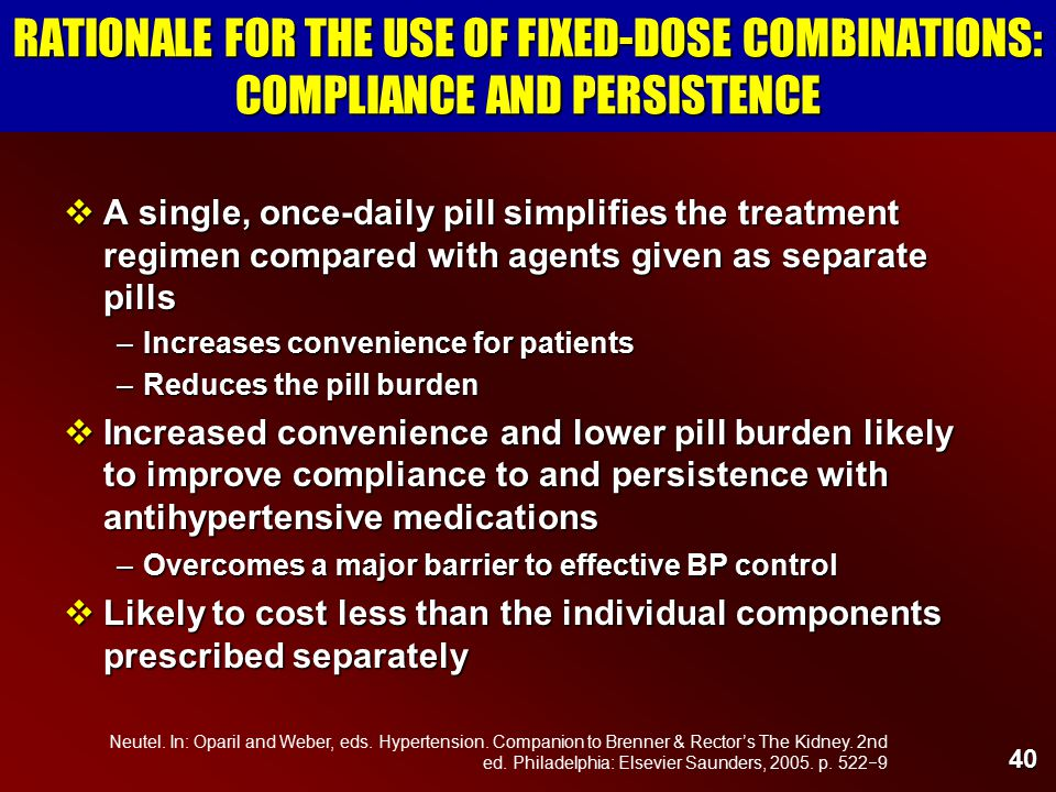 40 RATIONALE FOR THE USE OF FIXED-DOSE COMBINATIONS: COMPLIANCE AND PERSISTENCE  A single, once-daily pill simplifies the treatment regimen compared with agents given as separate pills –Increases convenience for patients –Reduces the pill burden  Increased convenience and lower pill burden likely to improve compliance to and persistence with antihypertensive medications –Overcomes a major barrier to effective BP control  Likely to cost less than the individual components prescribed separately Neutel.