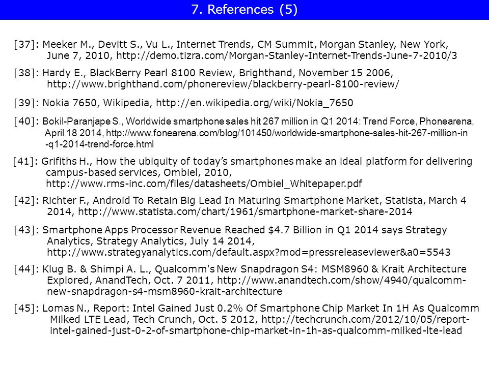 [37]: Meeker M., Devitt S., Vu L., Internet Trends, CM Summit, Morgan Stanley, New York, June 7, 2010, http://demo.tizra.com/Morgan-Stanley-Internet-Trends-June-7-2010/3 [38]: Hardy E., BlackBerry Pearl 8100 Review, Brighthand, November 15 2006, http://www.brighthand.com/phonereview/blackberry-pearl-8100-review/ [39]: Nokia 7650, Wikipedia, http://en.wikipedia.org/wiki/Nokia_7650 [40]: Bokil-Paranjape S., Worldwide smartphone sales hit 267 million in Q1 2014: Trend Force, Phonearena, April 18 2014, http://www.fonearena.com/blog/101450/worldwide-smartphone-sales-hit-267-million-in -q1-2014-trend-force.html [41]: Grifiths H., How the ubiquity of today's smartphones make an ideal platform for delivering campus-based services, Ombiel, 2010, http://www.rms-inc.com/files/datasheets/Ombiel_Whitepaper.pdf [42]: Richter F., Android To Retain Big Lead In Maturing Smartphone Market, Statista, March 4 2014, http://www.statista.com/chart/1961/smartphone-market-share-2014 [43]: Smartphone Apps Processor Revenue Reached $4.7 Billion in Q1 2014 says Strategy Analytics, Strategy Analytics, July 14 2014, http://www.strategyanalytics.com/default.aspx mod=pressreleaseviewer&a0=5543 [44]: Klug B.