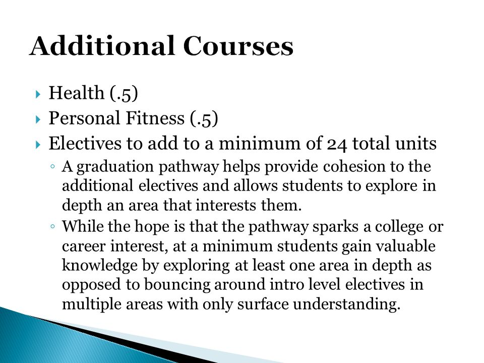  Health (.5)  Personal Fitness (.5)  Electives to add to a minimum of 24 total units ◦ A graduation pathway helps provide cohesion to the additiona