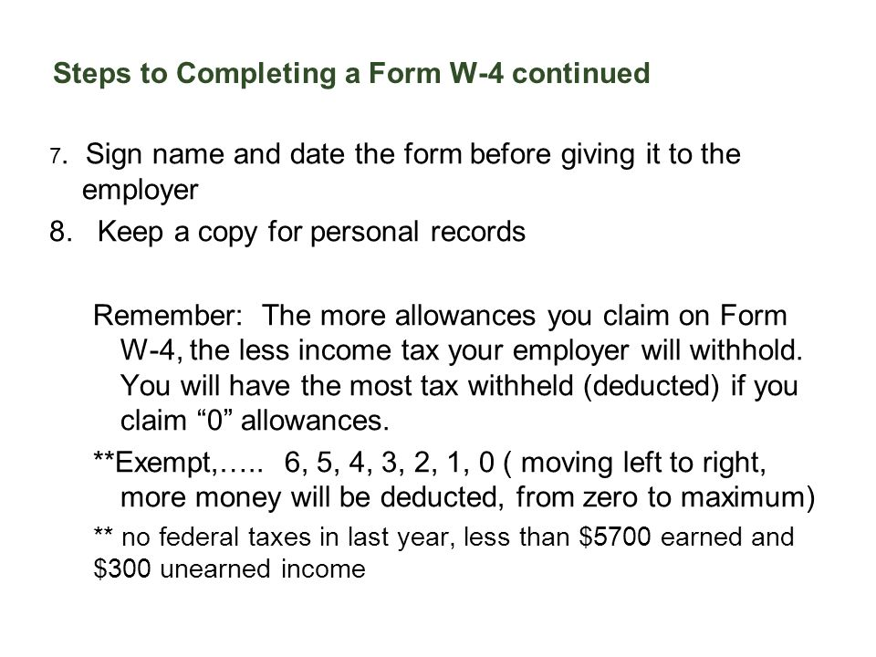 Steps to Completing a Form W-4 continued 7. Sign name and date the form before giving it to the employer 8. Keep a copy for personal records Remember: