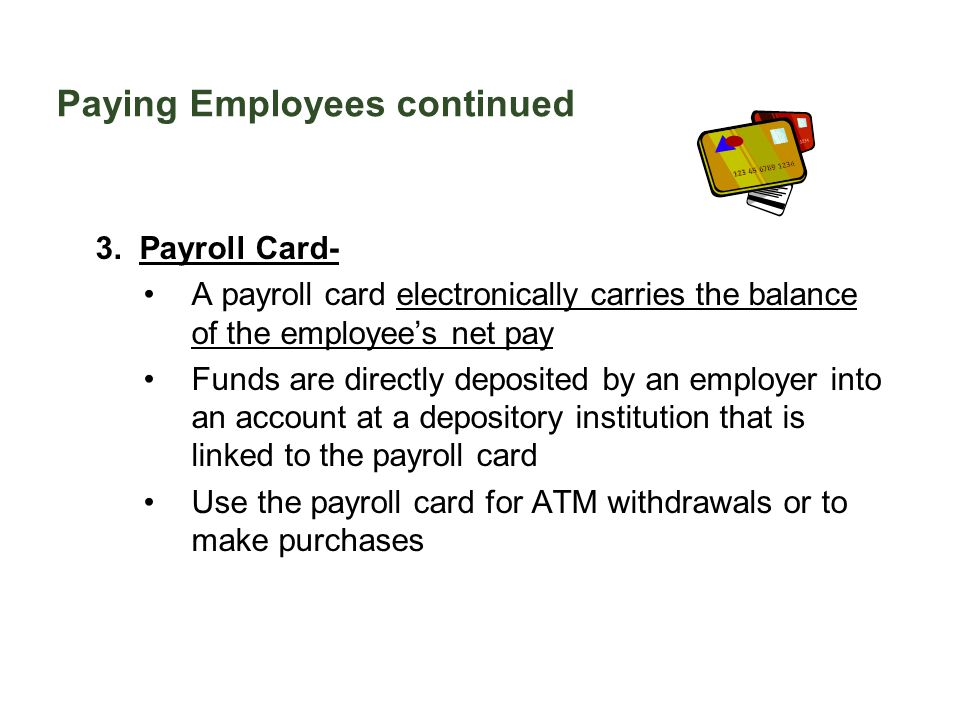 Paying Employees continued 3. Payroll Card- A payroll card electronically carries the balance of the employee's net pay Funds are directly deposited b