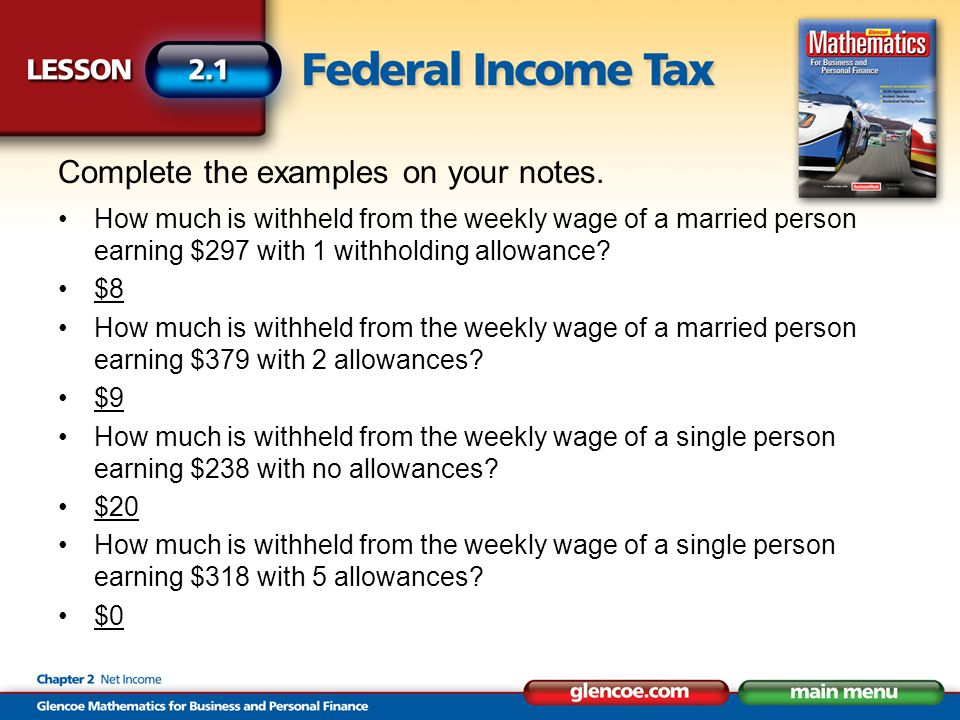 Complete the examples on your notes. How much is withheld from the weekly wage of a married person earning $297 with 1 withholding allowance? $8 How m