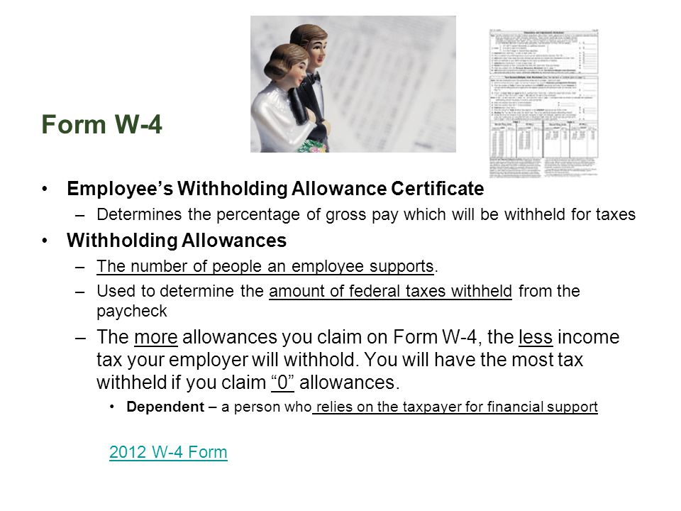 Form W-4 Employee's Withholding Allowance Certificate –Determines the percentage of gross pay which will be withheld for taxes Withholding Allowances