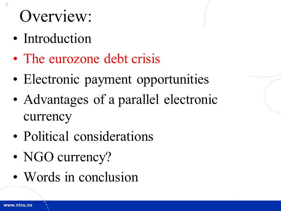 5 Overview: Introduction The eurozone debt crisis Electronic payment opportunities Advantages of a parallel electronic currency Political consideratio