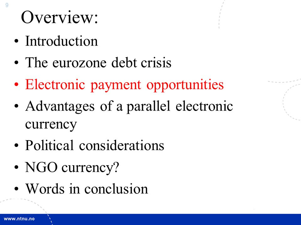 9 Overview: Introduction The eurozone debt crisis Electronic payment opportunities Advantages of a parallel electronic currency Political consideratio