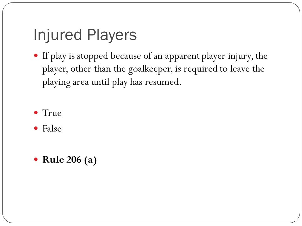 If play is stopped because of an apparent player injury, the player, other than the goalkeeper, is required to leave the playing area until play has r