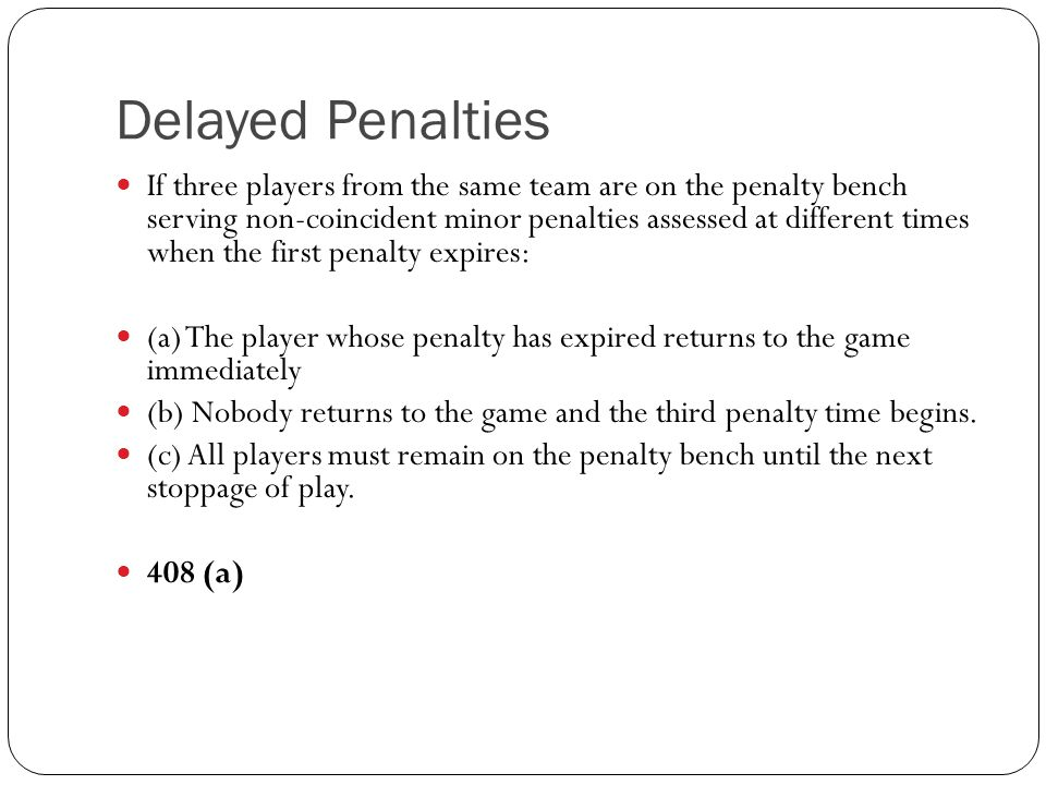 Delayed Penalties If three players from the same team are on the penalty bench serving non-coincident minor penalties assessed at different times when