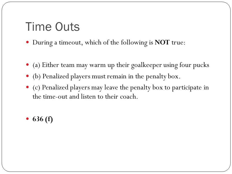 Time Outs During a timeout, which of the following is NOT true: (a) Either team may warm up their goalkeeper using four pucks (b) Penalized players mu
