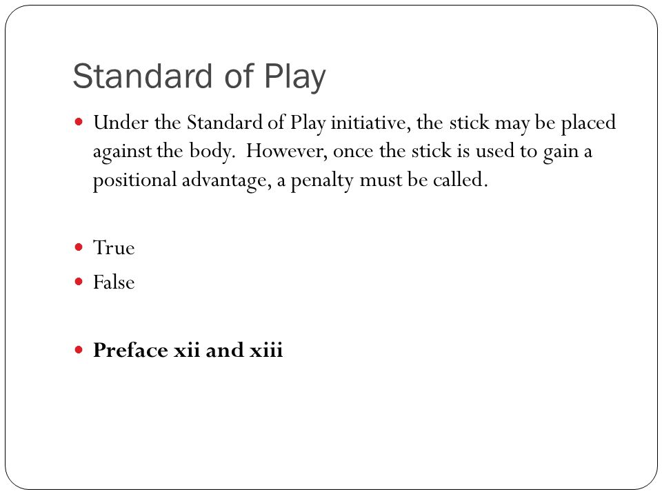 Standard of Play Under the Standard of Play initiative, the stick may be placed against the body. However, once the stick is used to gain a positional