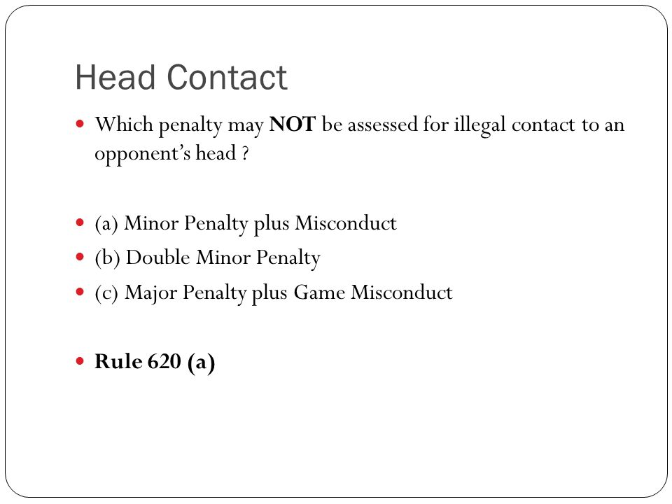Which penalty may NOT be assessed for illegal contact to an opponent's head ? (a) Minor Penalty plus Misconduct (b) Double Minor Penalty (c) Major Pen