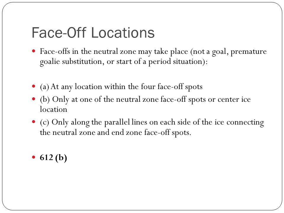 Face-Off Locations Face-offs in the neutral zone may take place (not a goal, premature goalie substitution, or start of a period situation): (a) At an